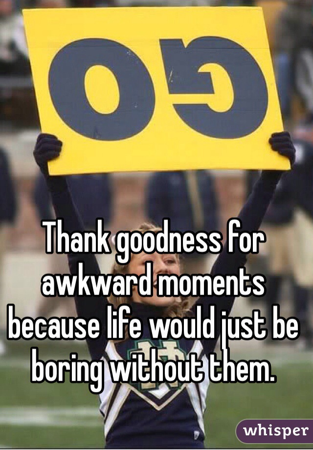 Thank goodness for awkward moments because life would just be boring without them.