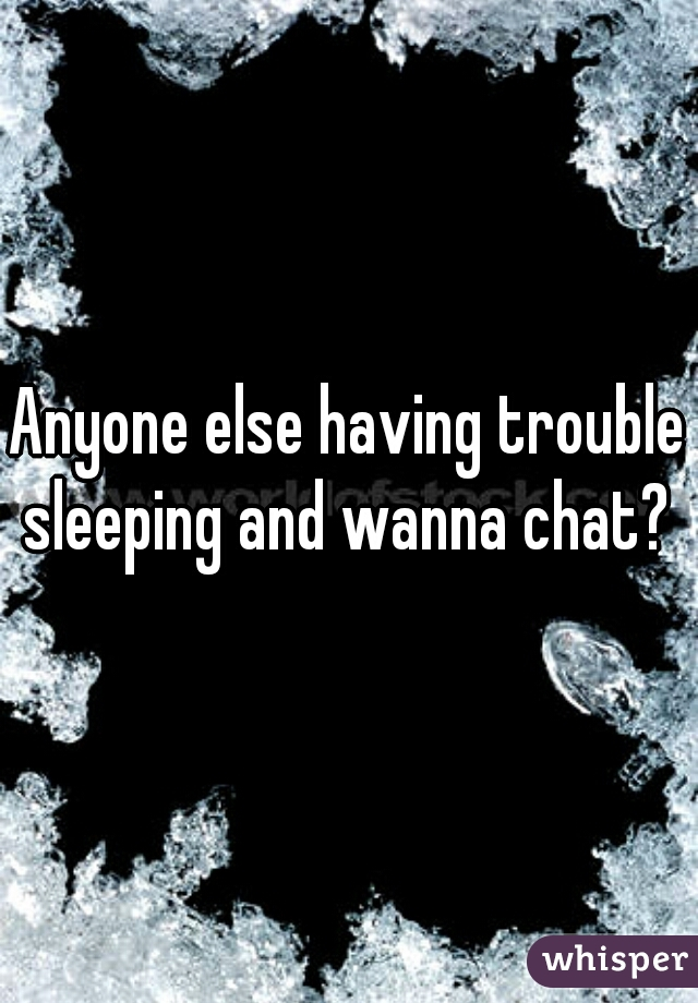 Anyone else having trouble sleeping and wanna chat?