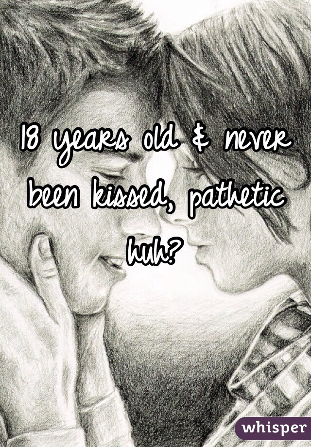 18 years old & never been kissed, pathetic huh?