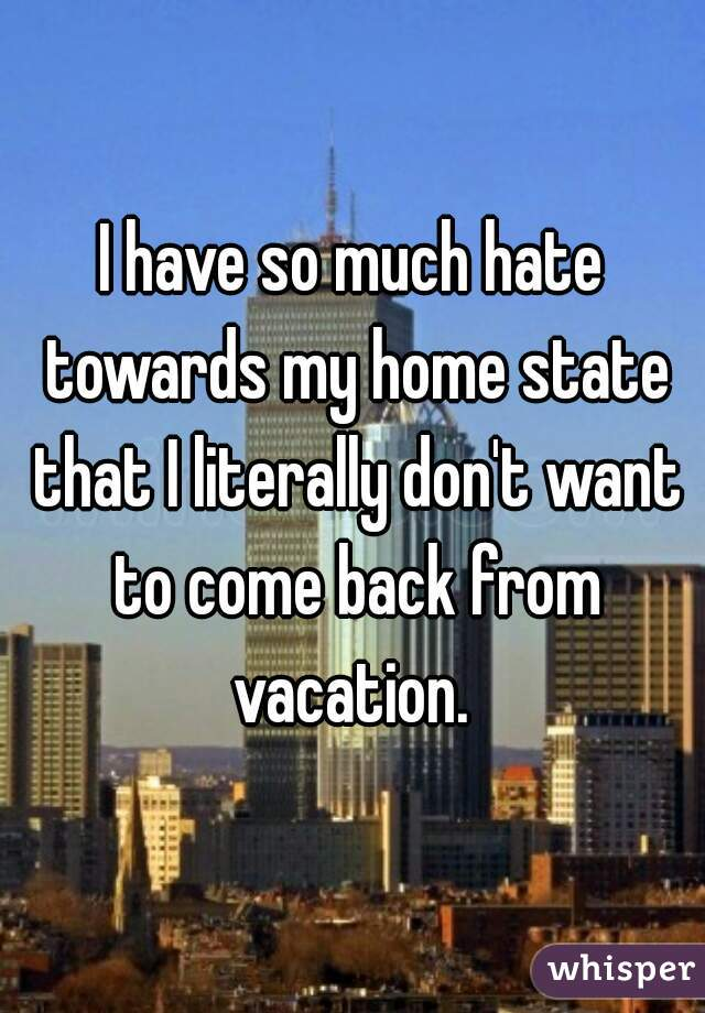 I have so much hate towards my home state that I literally don't want to come back from vacation.