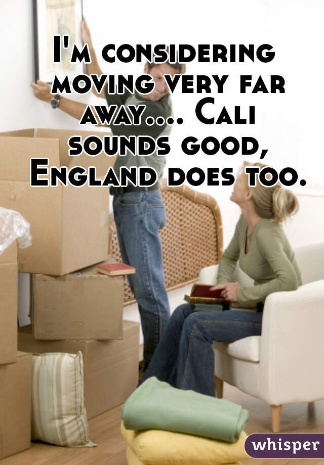 I'm considering moving very far away.... Cali sounds good, England does too.