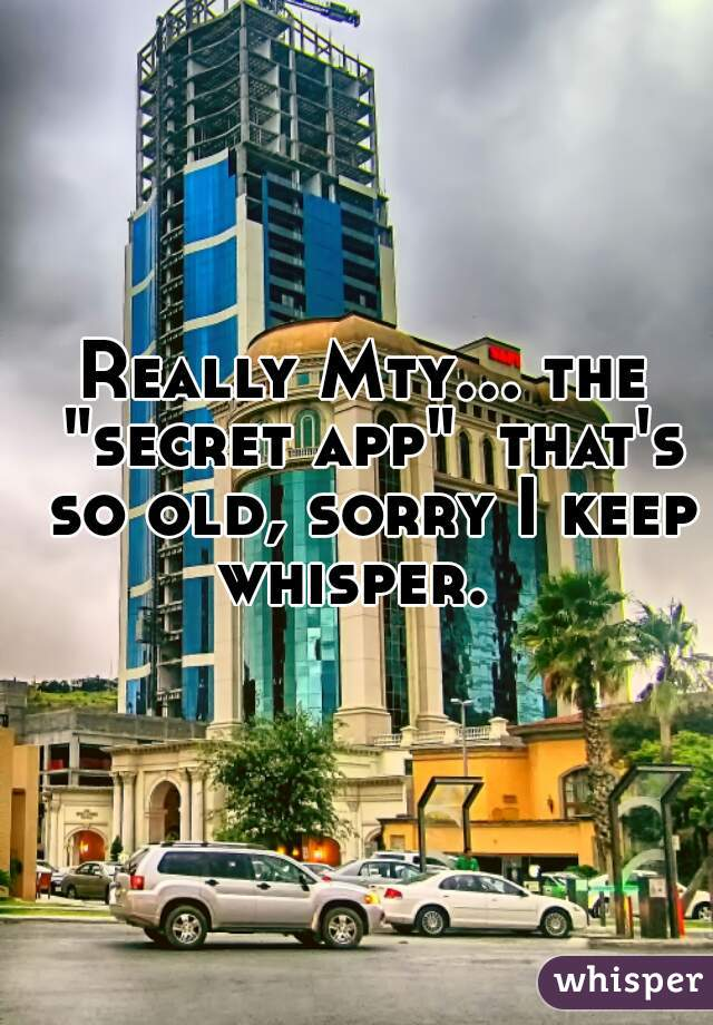 """Really Mty... the """"secret app""""  that's so old, sorry I keep whisper."""