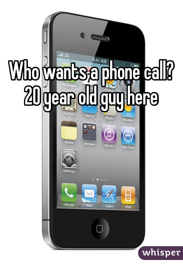 Who wants a phone call? 20 year old guy here
