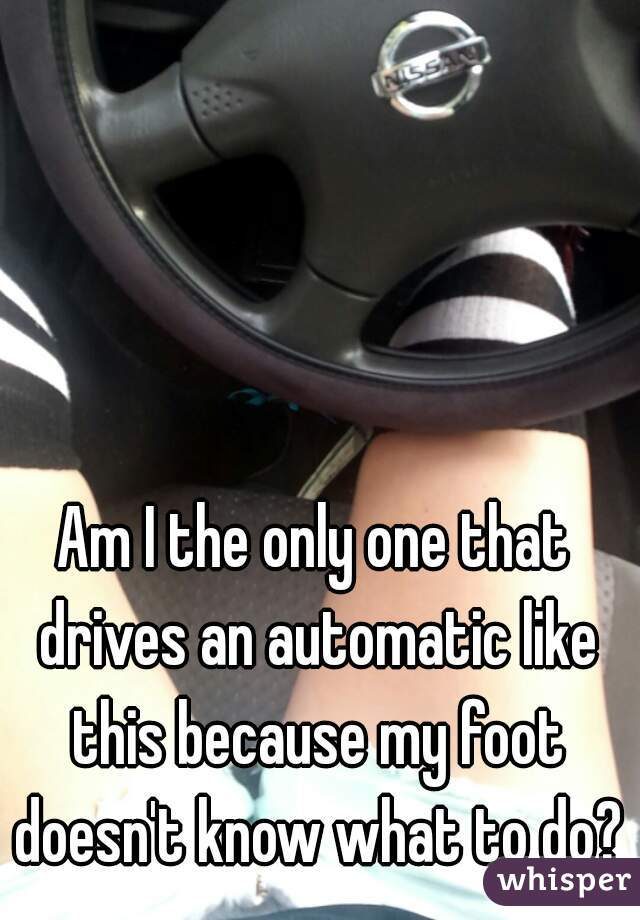 Am I the only one that drives an automatic like this because my foot doesn't know what to do?