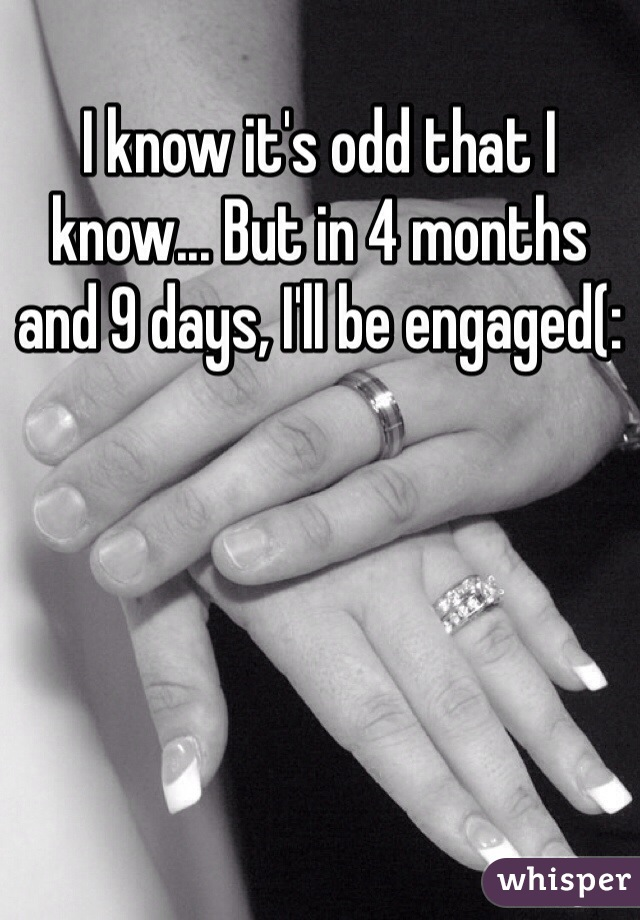 I know it's odd that I know... But in 4 months and 9 days, I'll be engaged(: