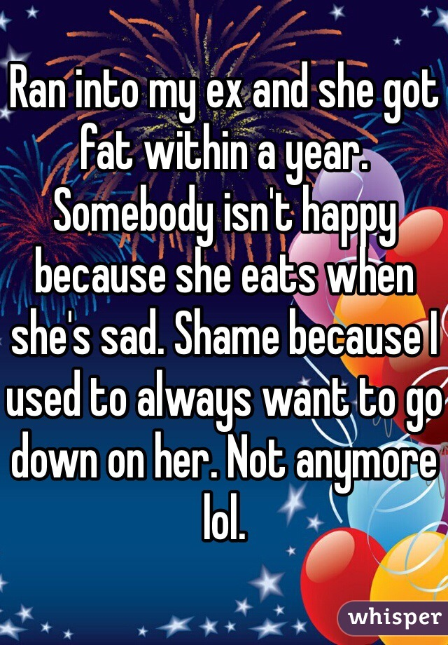 Ran into my ex and she got fat within a year. Somebody isn't happy because she eats when she's sad. Shame because I used to always want to go down on her. Not anymore lol.
