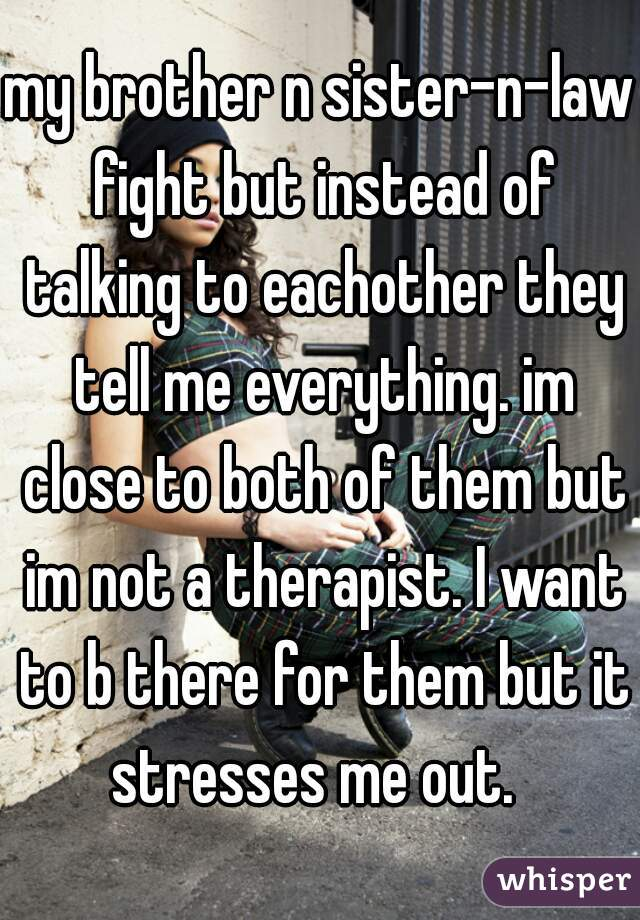 my brother n sister-n-law fight but instead of talking to eachother they tell me everything. im close to both of them but im not a therapist. I want to b there for them but it stresses me out.