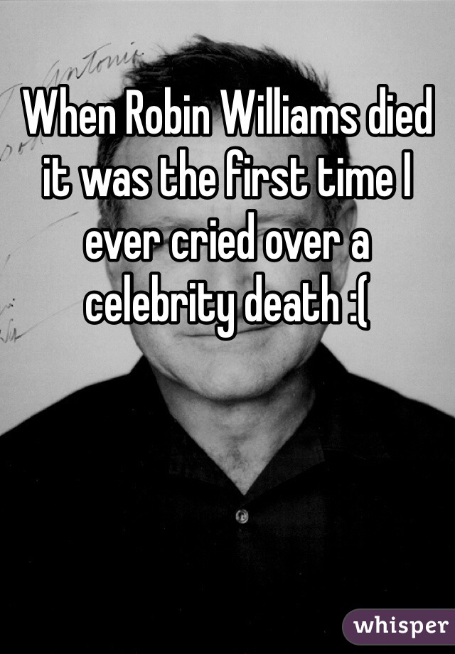 When Robin Williams died it was the first time I ever cried over a celebrity death :(