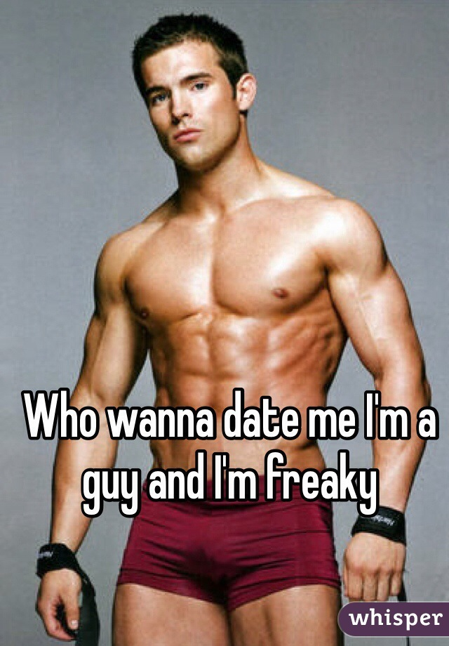 Who wanna date me I'm a guy and I'm freaky