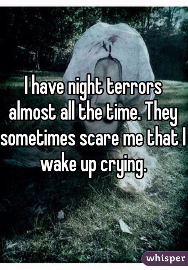 I have night terrors almost all the time. They sometimes scare me that I wake up crying.