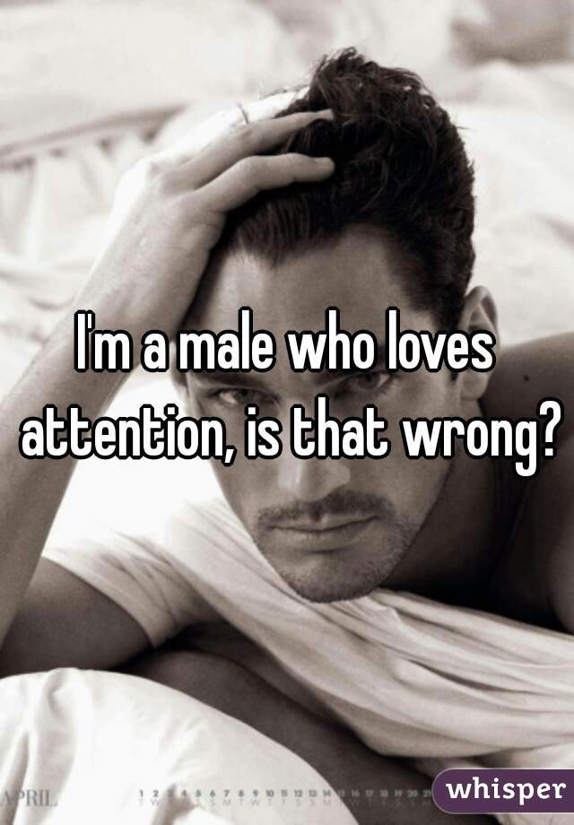 I'm a male who loves attention, is that wrong?