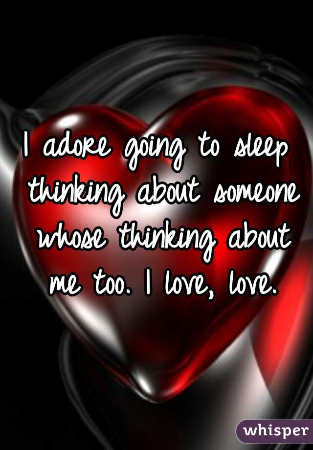 I adore going to sleep thinking about someone whose thinking about me too. I love, love.