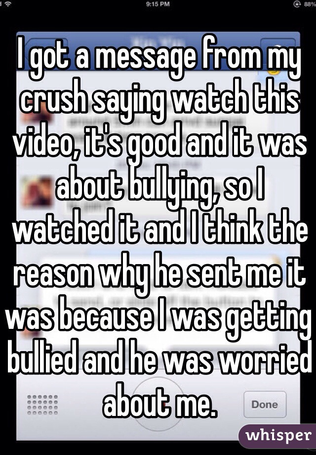 I got a message from my crush saying watch this video, it's good and it was about bullying, so I watched it and I think the reason why he sent me it was because I was getting bullied and he was worried about me.