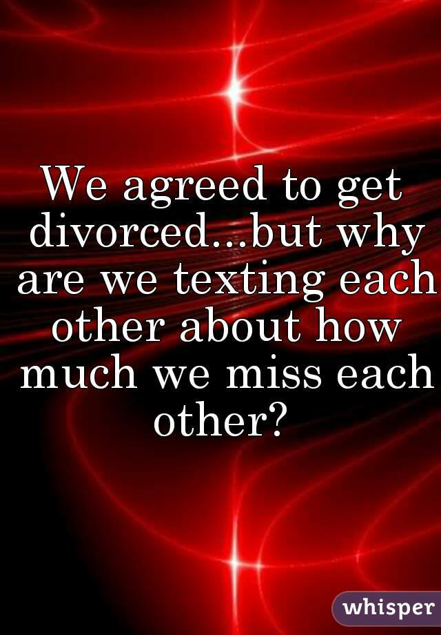 We agreed to get divorced...but why are we texting each other about how much we miss each other?