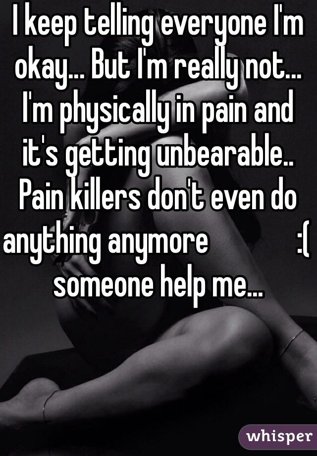 I keep telling everyone I'm okay... But I'm really not... I'm physically in pain and it's getting unbearable.. Pain killers don't even do anything anymore              :( someone help me...