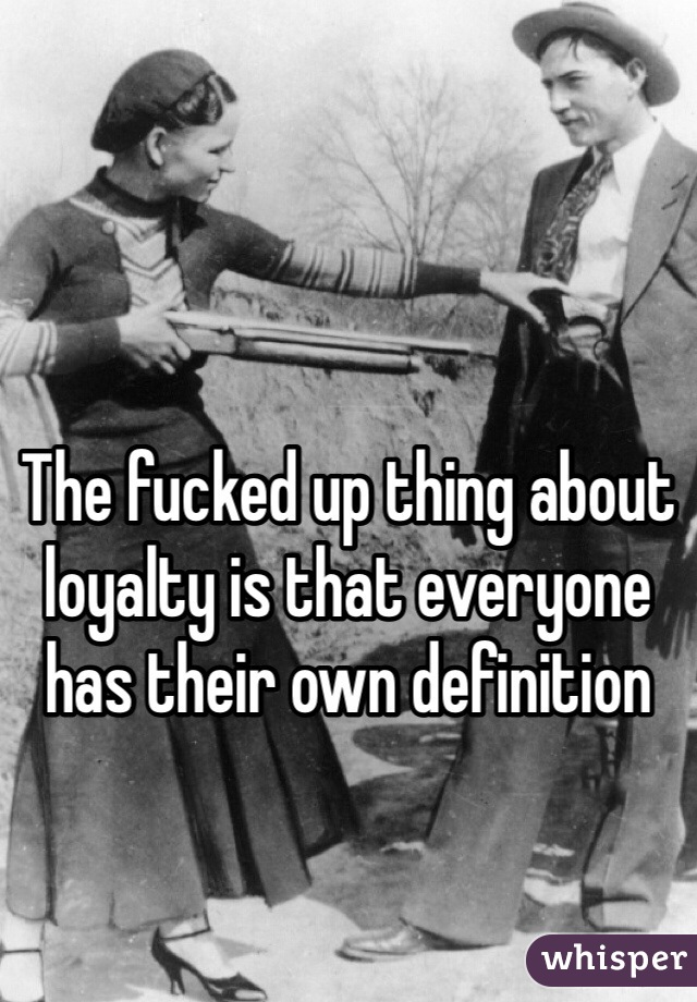 The fucked up thing about loyalty is that everyone has their own definition