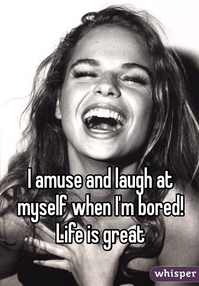 I amuse and laugh at myself when I'm bored! Life is great