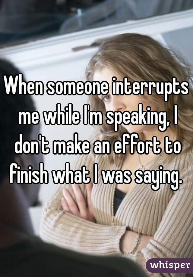 When someone interrupts me while I'm speaking, I don't make an effort to finish what I was saying.