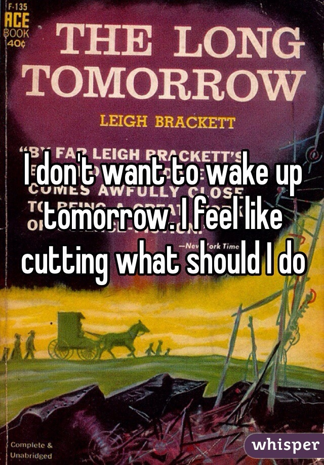 I don't want to wake up tomorrow. I feel like cutting what should I do