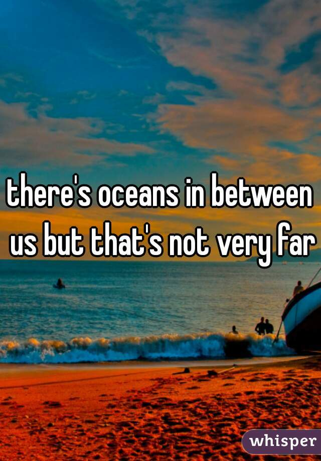 there's oceans in between us but that's not very far