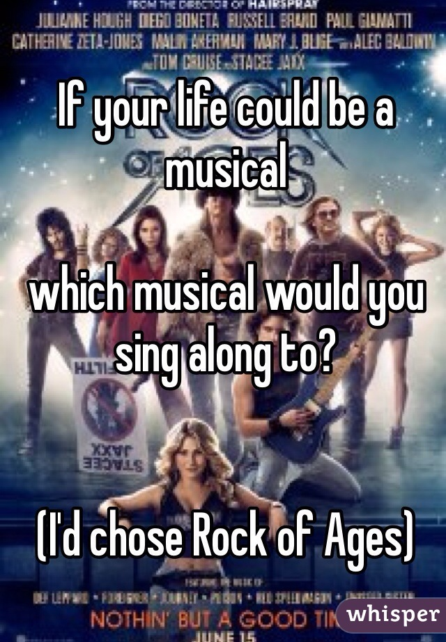If your life could be a musical  which musical would you sing along to?   (I'd chose Rock of Ages)