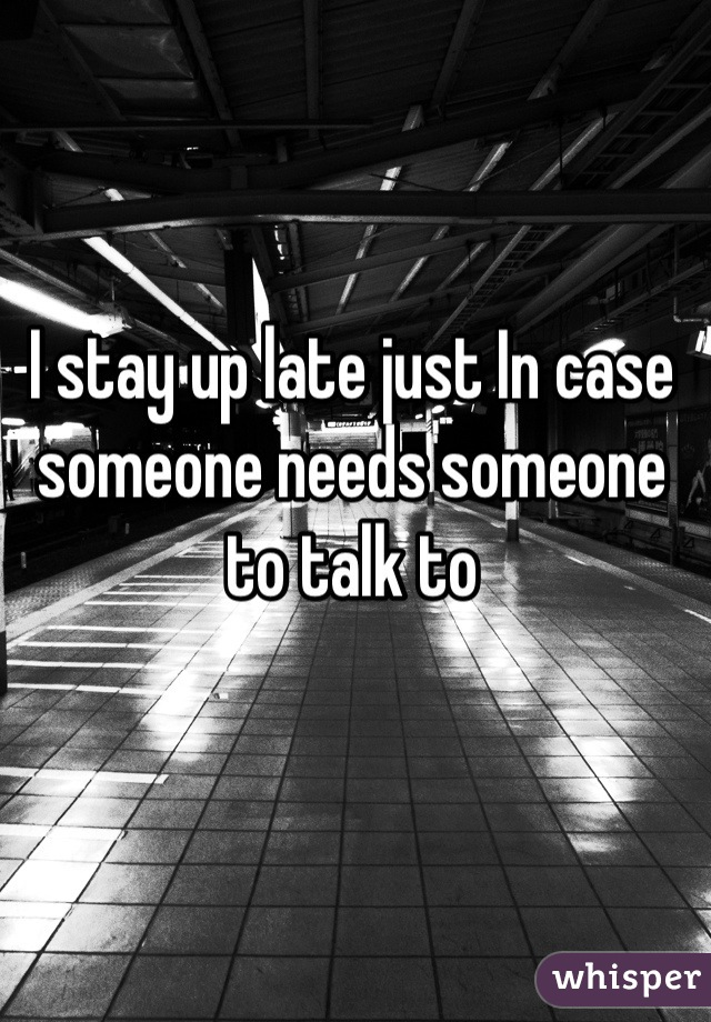 I stay up late just In case someone needs someone to talk to