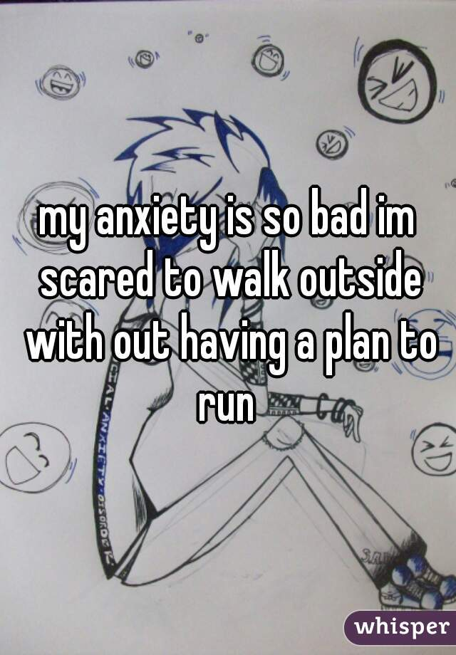 my anxiety is so bad im scared to walk outside with out having a plan to run