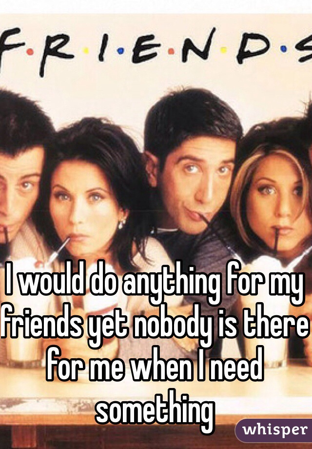 I would do anything for my friends yet nobody is there for me when I need something