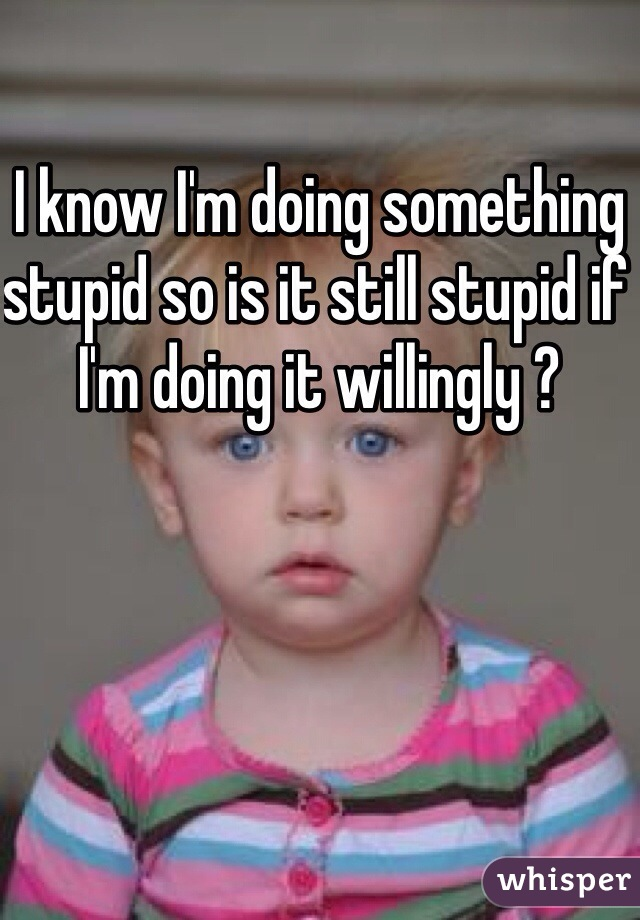 I know I'm doing something stupid so is it still stupid if I'm doing it willingly ?