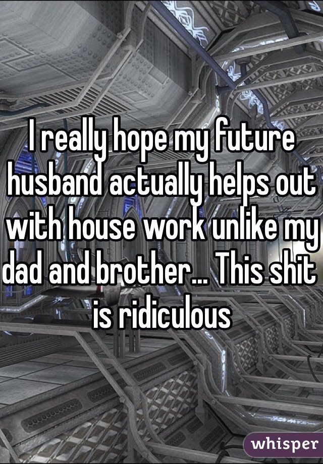 I really hope my future husband actually helps out with house work unlike my dad and brother... This shit is ridiculous