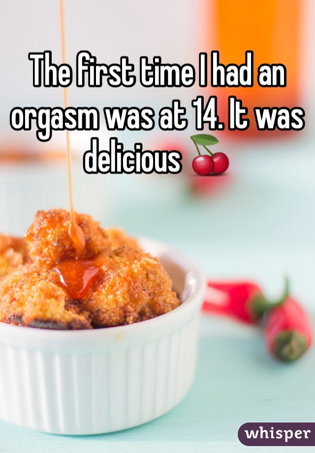 The first time I had an orgasm was at 14. It was delicious 🍒