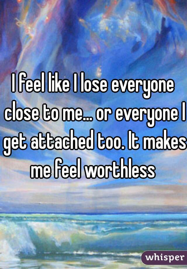 I feel like I lose everyone close to me... or everyone I get attached too. It makes me feel worthless