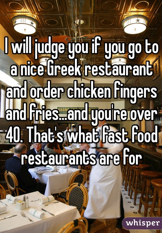 I will judge you if you go to a nice Greek restaurant and order chicken fingers and fries...and you're over 40. That's what fast food restaurants are for