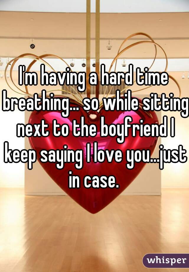 I'm having a hard time breathing... so while sitting next to the boyfriend I keep saying I love you...just in case.