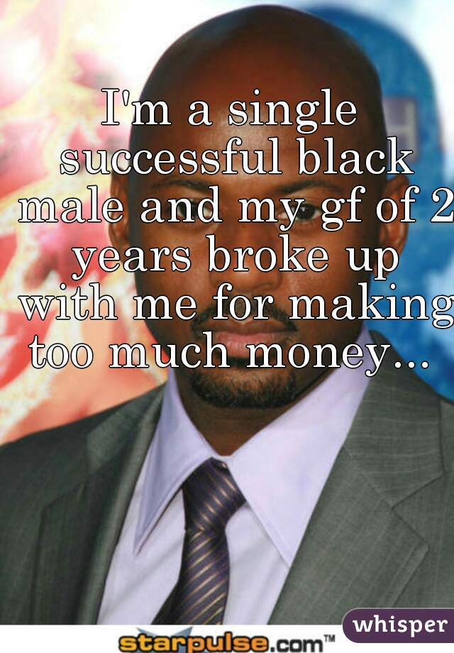 I'm a single successful black male and my gf of 2 years broke up with me for making too much money...