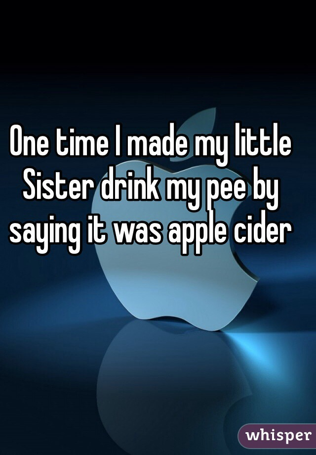 One time I made my little Sister drink my pee by saying it was apple cider