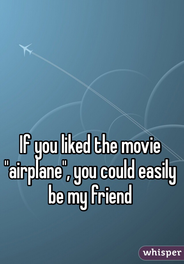 """If you liked the movie """"airplane"""", you could easily be my friend"""