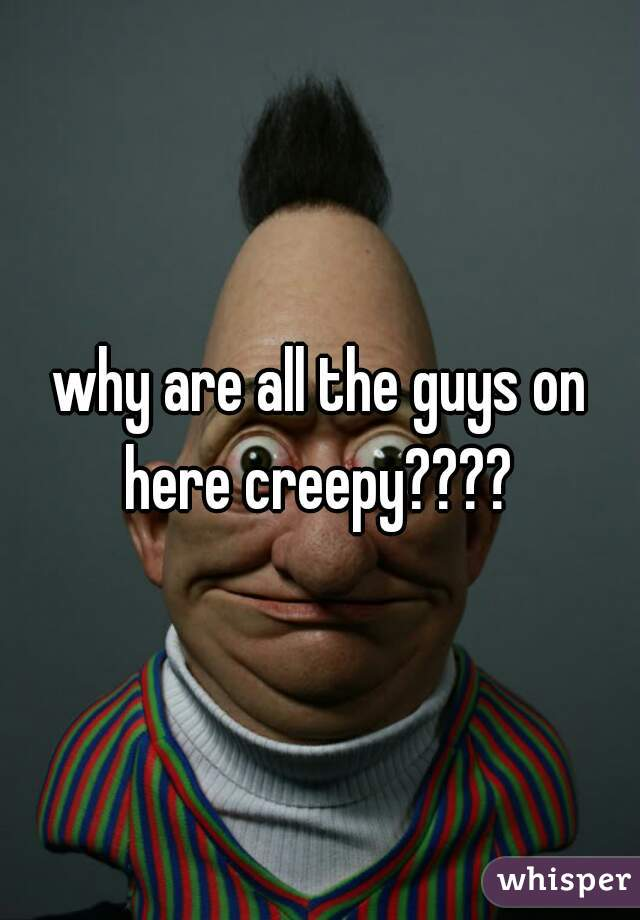 why are all the guys on here creepy????
