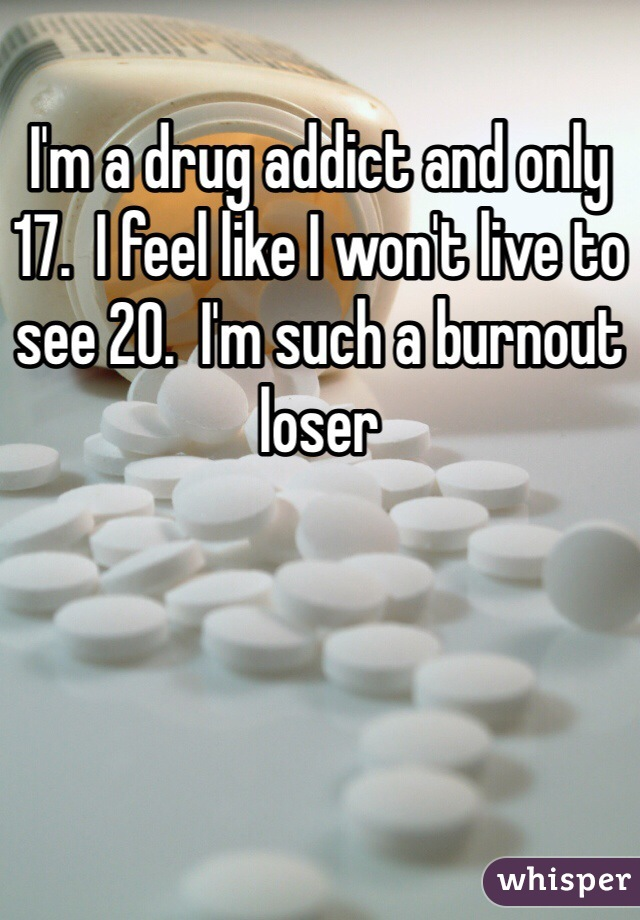 I'm a drug addict and only 17.  I feel like I won't live to see 20.  I'm such a burnout loser