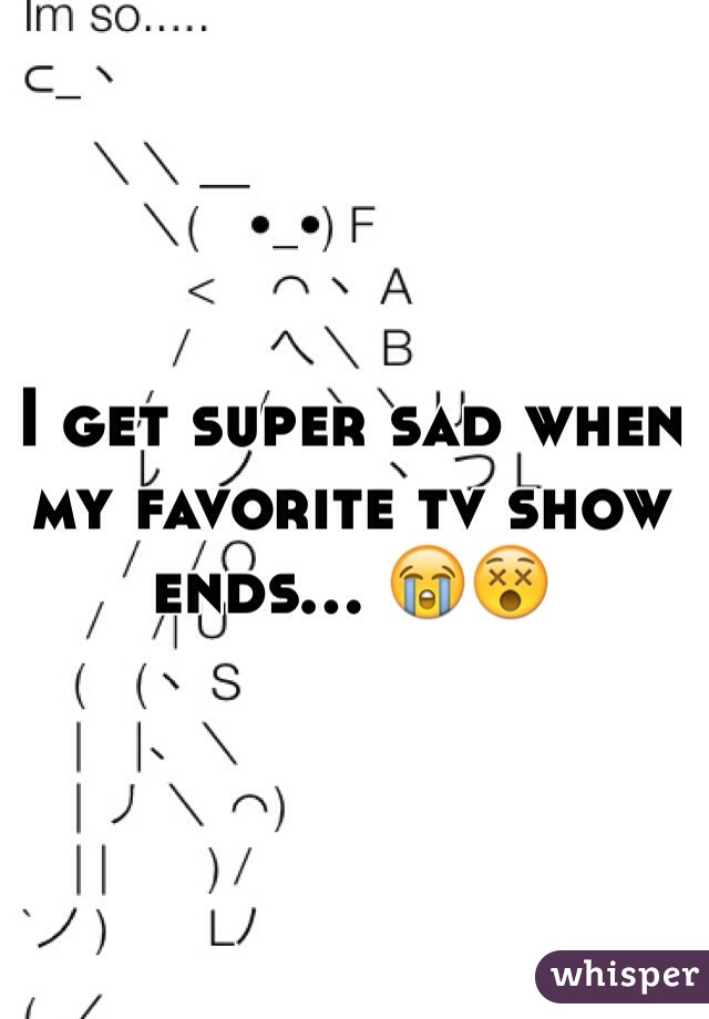 I get super sad when my favorite tv show ends... 😭😵