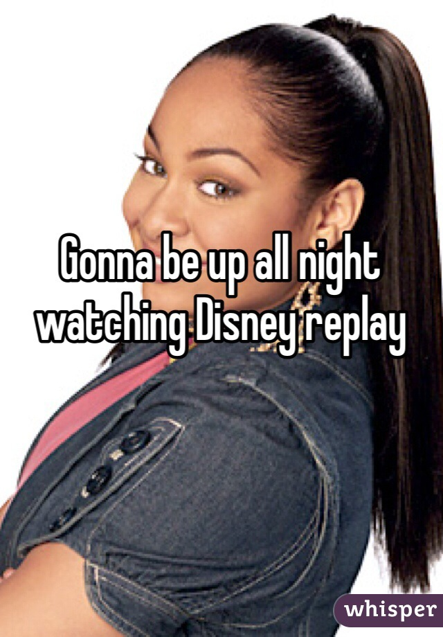 Gonna be up all night watching Disney replay