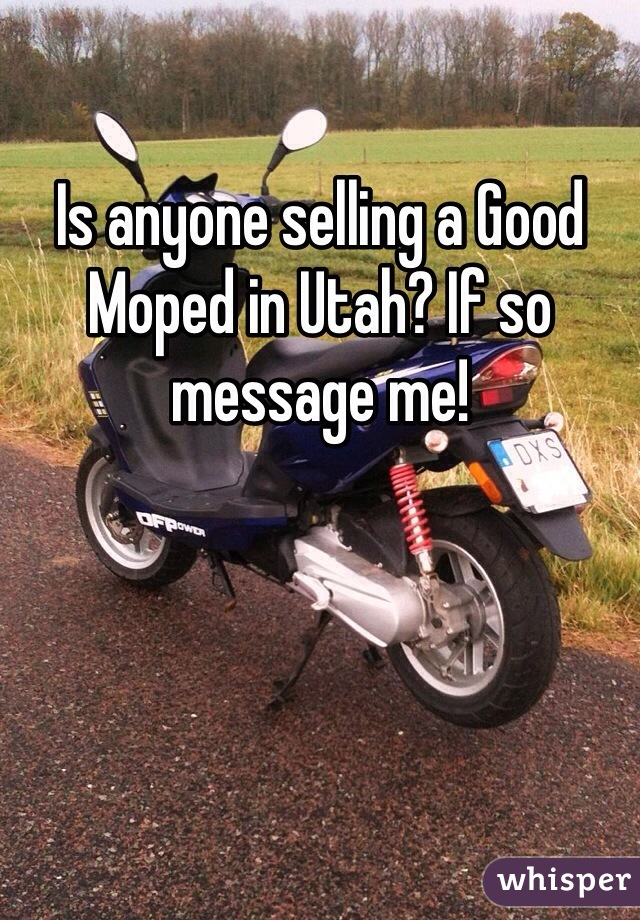 Is anyone selling a Good Moped in Utah? If so message me!