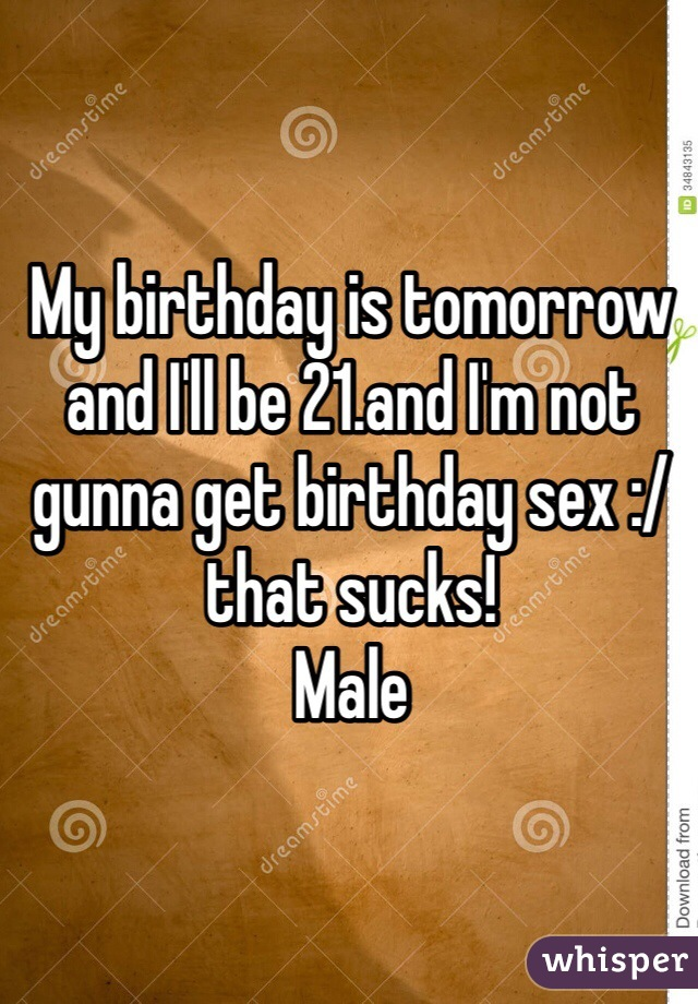 My birthday is tomorrow and I'll be 21.and I'm not gunna get birthday sex :/ that sucks!  Male