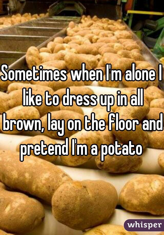 Sometimes when I'm alone I like to dress up in all brown, lay on the floor and pretend I'm a potato
