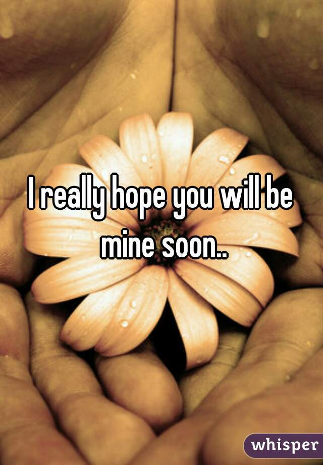 I really hope you will be mine soon..