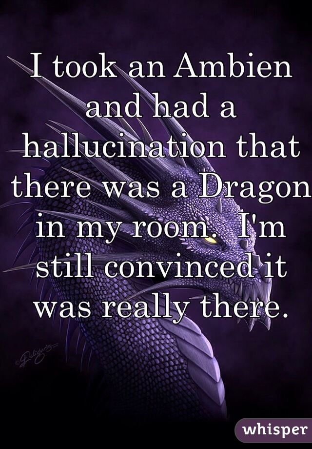 I took an Ambien and had a hallucination that there was a Dragon in my room.  I'm still convinced it was really there.
