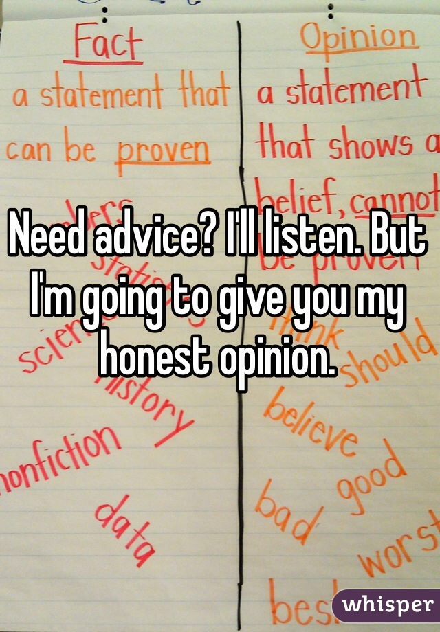 Need advice? I'll listen. But I'm going to give you my honest opinion.