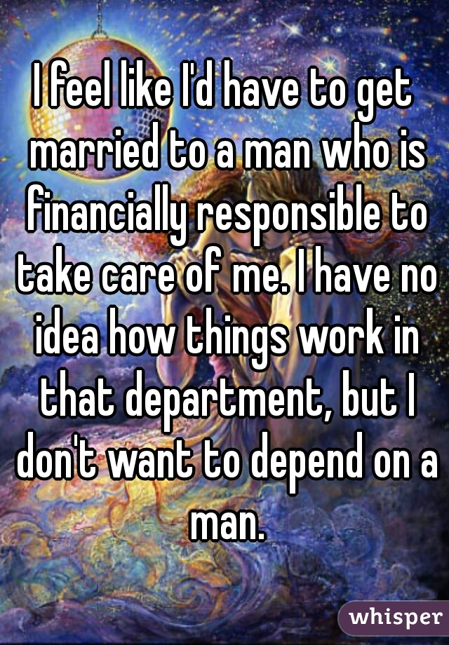 I feel like I'd have to get married to a man who is financially responsible to take care of me. I have no idea how things work in that department, but I don't want to depend on a man.