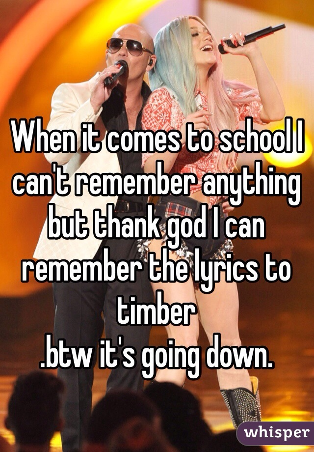 When it comes to school I can't remember anything but thank god I can remember the lyrics to timber .btw it's going down.