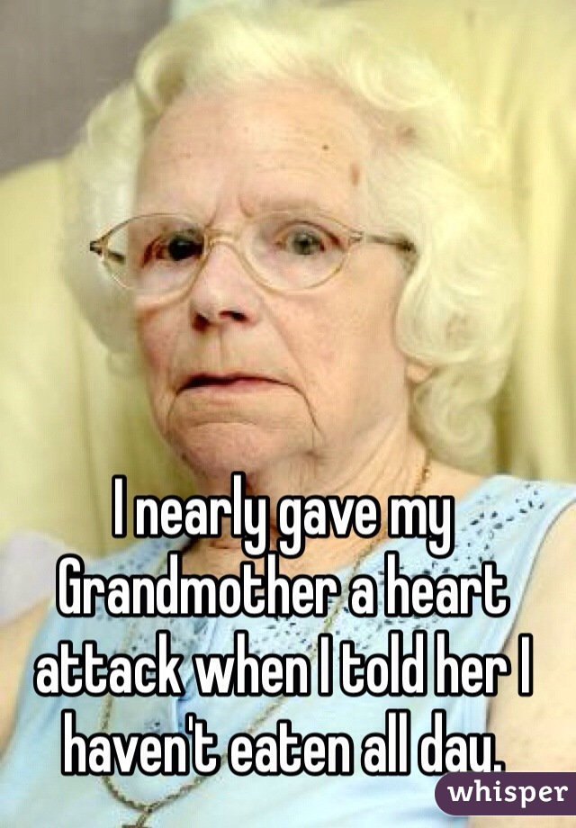 I nearly gave my Grandmother a heart attack when I told her I haven't eaten all day.